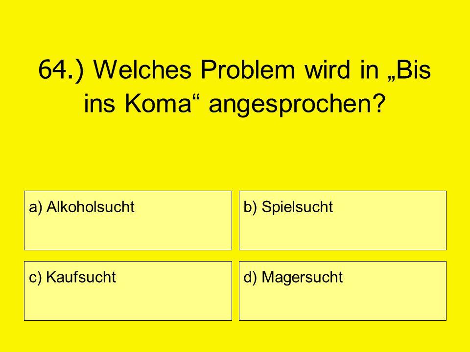 64.) Welches Problem wird in Bis ins Koma angesprochen? a) Alkoholsucht c) Kaufsucht b) Spielsucht d) Magersucht