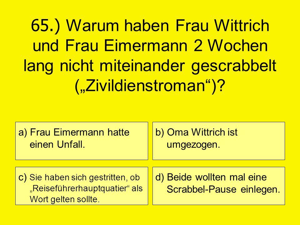 65.) Warum haben Frau Wittrich und Frau Eimermann 2 Wochen lang nicht miteinander gescrabbelt (Zivildienstroman)? a) Frau Eimermann hatte einen Unfall