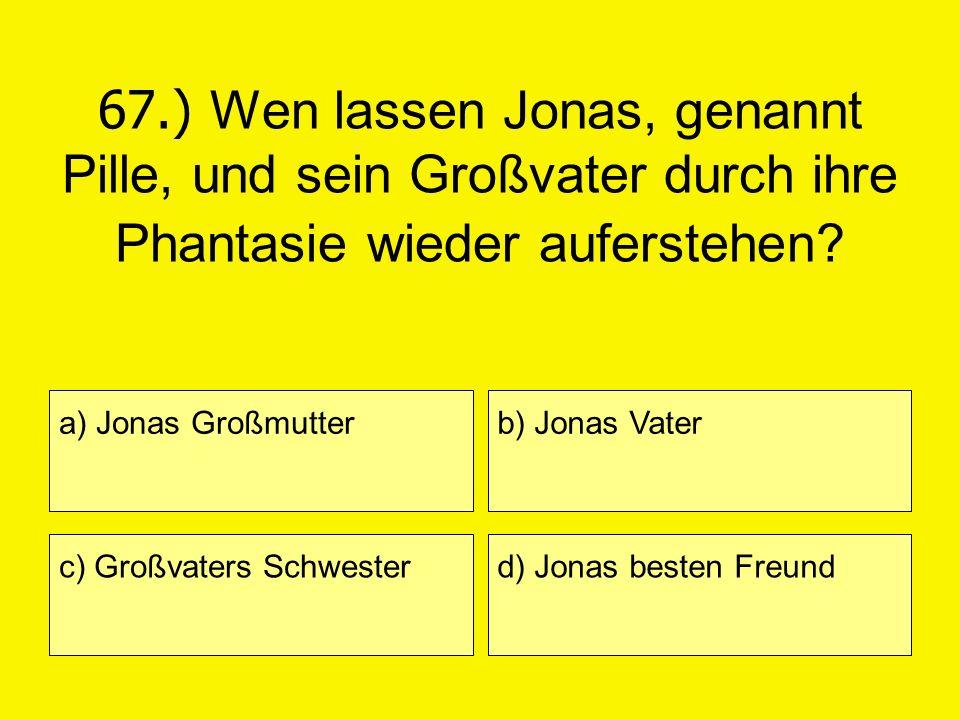 67.) Wen lassen Jonas, genannt Pille, und sein Großvater durch ihre Phantasie wieder auferstehen? a) Jonas Großmutter c) Großvaters Schwester b) Jonas