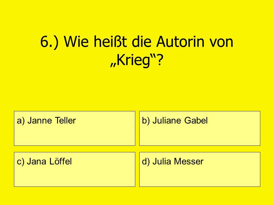 6.) Wie heißt die Autorin von Krieg? a) Janne Teller c) Jana Löffel b) Juliane Gabel d) Julia Messer