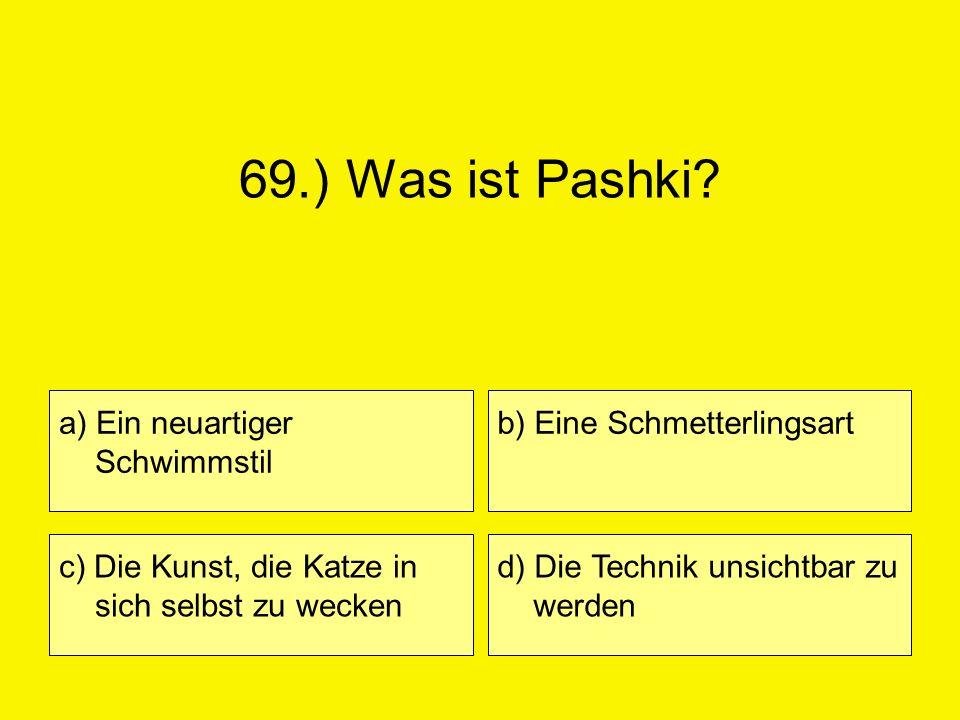 69.) Was ist Pashki? a) Ein neuartiger Schwimmstil c) Die Kunst, die Katze in sich selbst zu wecken b) Eine Schmetterlingsart d) Die Technik unsichtba