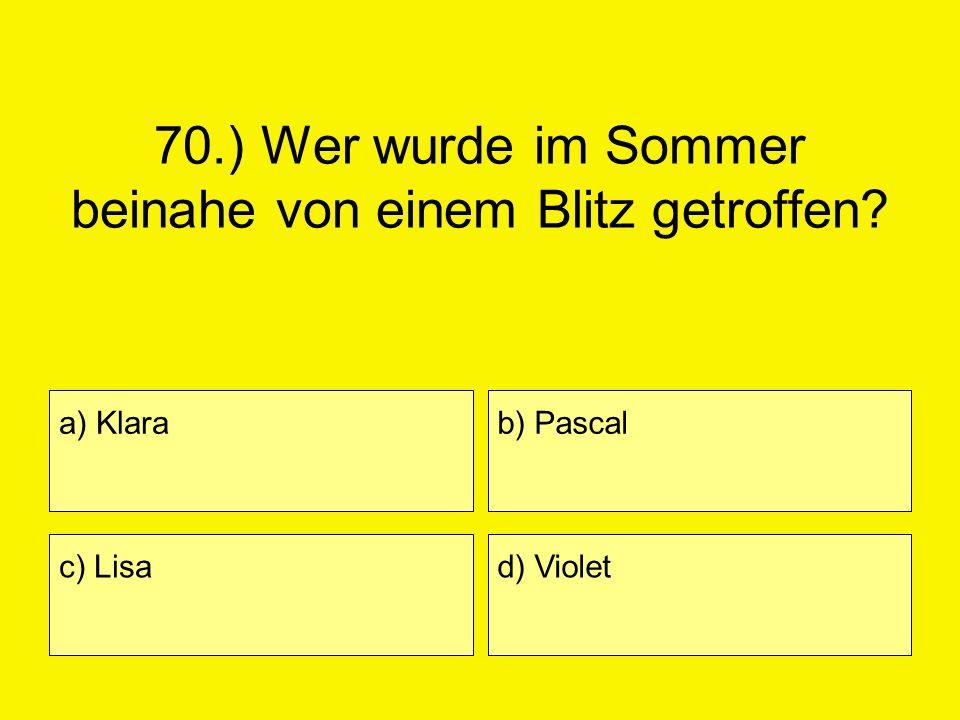 70.) Wer wurde im Sommer beinahe von einem Blitz getroffen? a) Klara c) Lisa b) Pascal d) Violet