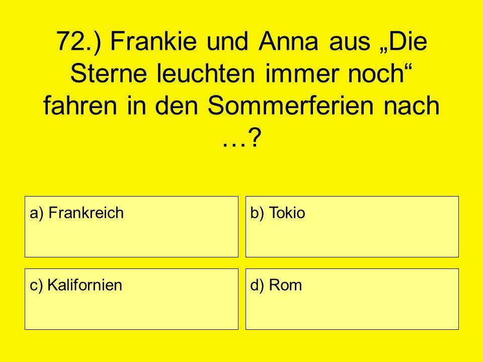 72.) Frankie und Anna aus Die Sterne leuchten immer noch fahren in den Sommerferien nach …? a) Frankreich c) Kalifornien b) Tokio d) Rom