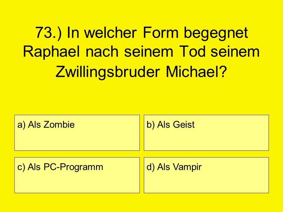 73.) In welcher Form begegnet Raphael nach seinem Tod seinem Zwillingsbruder Michael? a) Als Zombie c) Als PC-Programm b) Als Geist d) Als Vampir