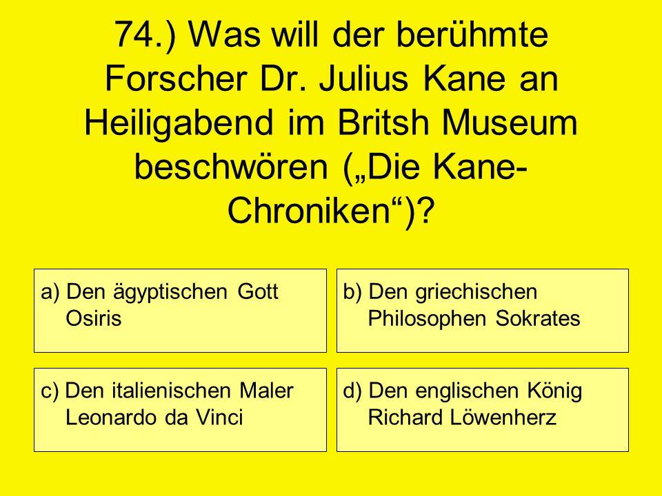 74.) Was will der berühmte Forscher Dr. Julius Kane an Heiligabend im Britsh Museum beschwören (Die Kane- Chroniken)? a) Den ägyptischen Gott Osiris c