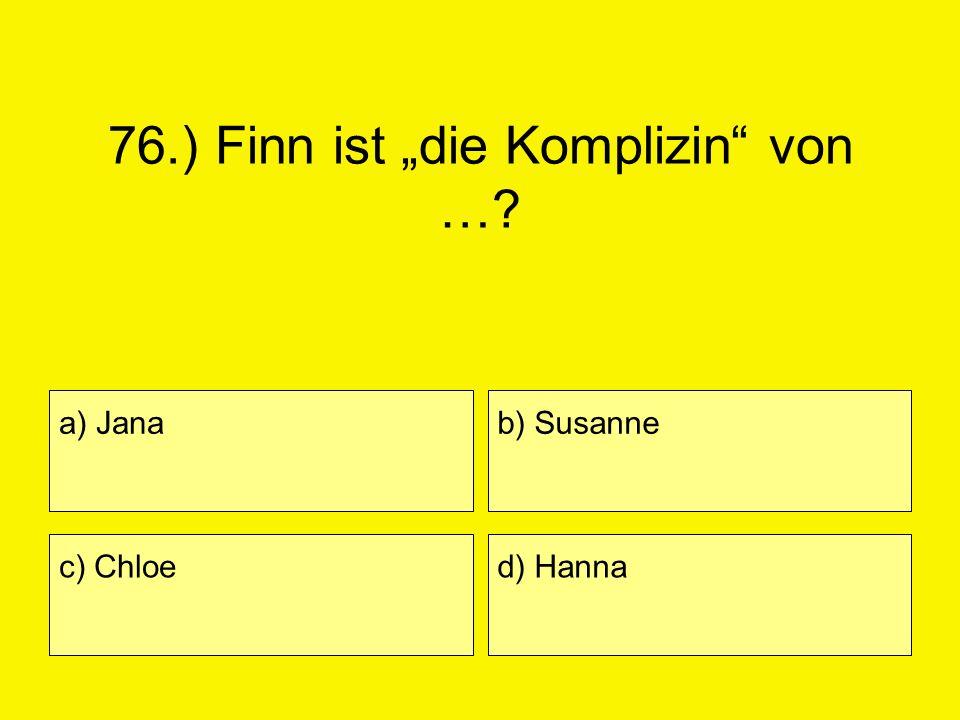 76.) Finn ist die Komplizin von …? a) Jana c) Chloe b) Susanne d) Hanna