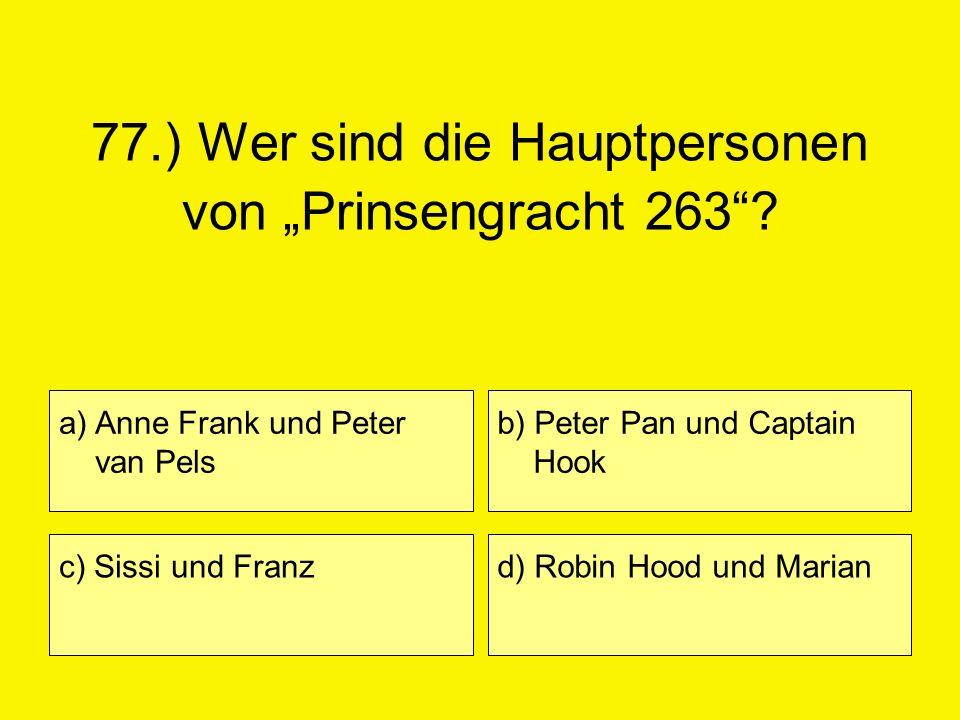 77.) Wer sind die Hauptpersonen von Prinsengracht 263? a) Anne Frank und Peter van Pels c) Sissi und Franz b) Peter Pan und Captain Hook d) Robin Hood