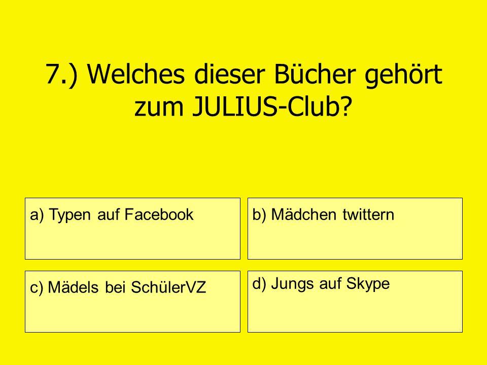 7.) Welches dieser Bücher gehört zum JULIUS-Club? a) Typen auf Facebook c) Mädels bei SchülerVZ b) Mädchen twittern d) Jungs auf Skype