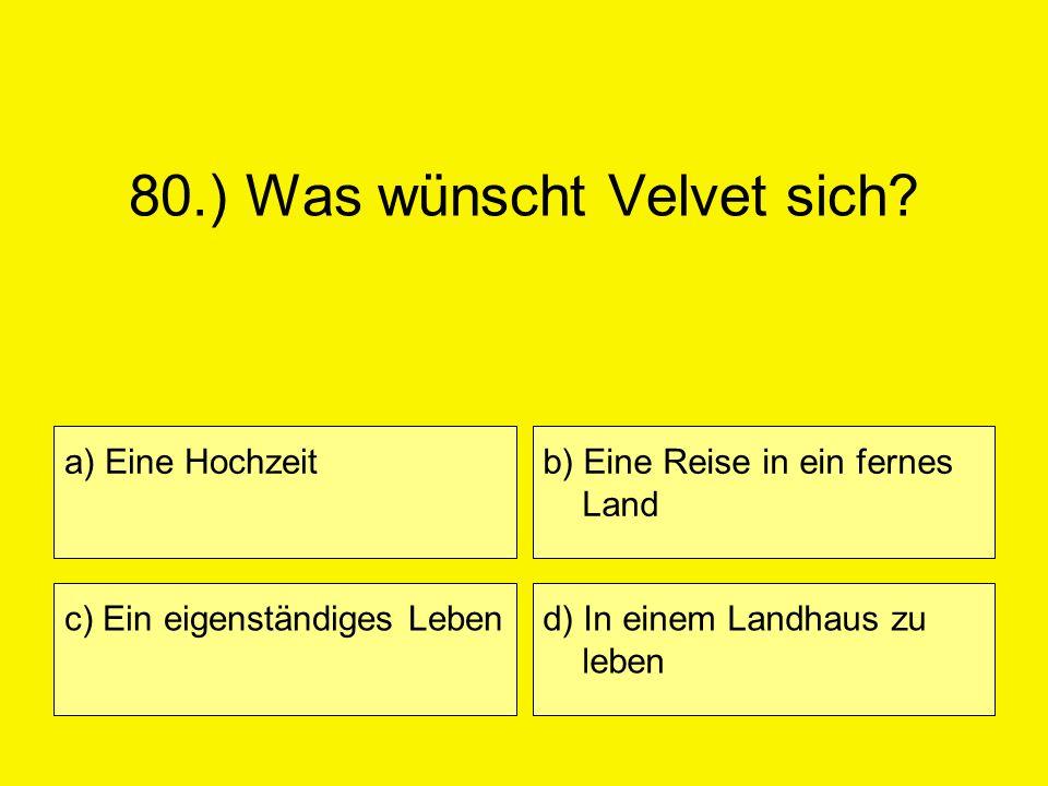 80.) Was wünscht Velvet sich? a) Eine Hochzeit c) Ein eigenständiges Leben b) Eine Reise in ein fernes Land d) In einem Landhaus zu leben