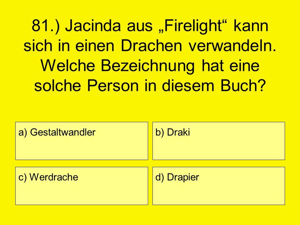 81.) Jacinda aus Firelight kann sich in einen Drachen verwandeln. Welche Bezeichnung hat eine solche Person in diesem Buch? a) Gestaltwandler c) Werdr