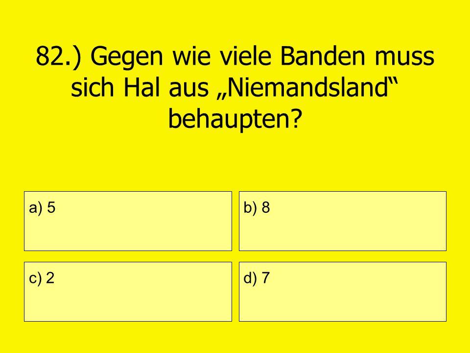 82.) Gegen wie viele Banden muss sich Hal aus Niemandsland behaupten? a) 5 c) 2 b) 8 d) 7