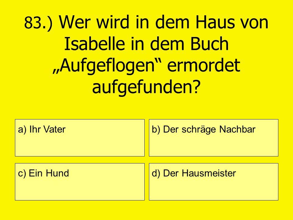 83.) Wer wird in dem Haus von Isabelle in dem Buch Aufgeflogen ermordet aufgefunden? a) Ihr Vater c) Ein Hund b) Der schräge Nachbar d) Der Hausmeiste