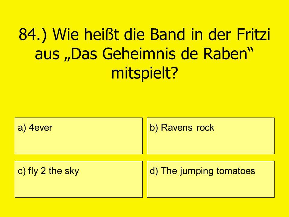 84.) Wie heißt die Band in der Fritzi aus Das Geheimnis de Raben mitspielt? a) 4ever c) fly 2 the sky b) Ravens rock d) The jumping tomatoes