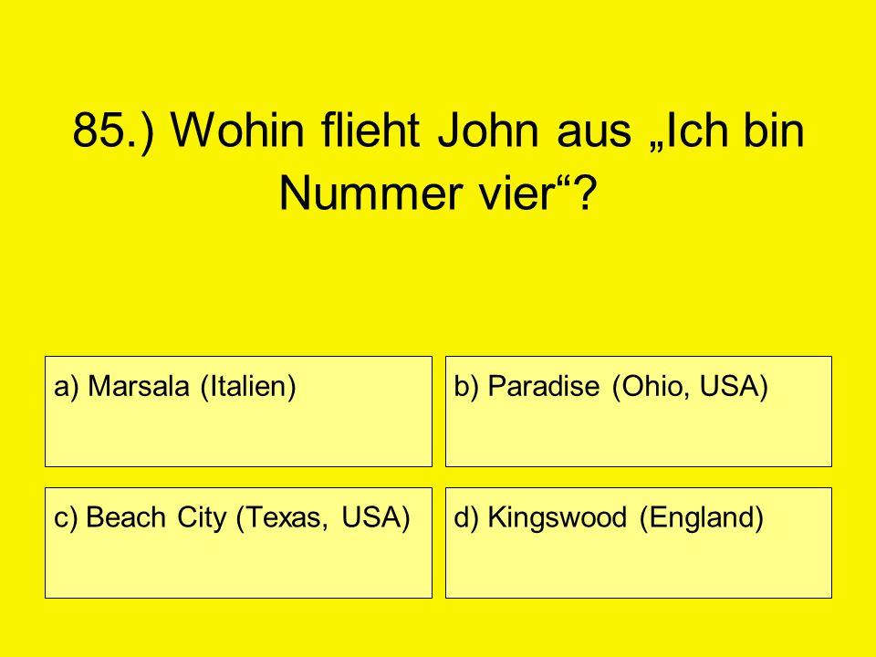 85.) Wohin flieht John aus Ich bin Nummer vier? a) Marsala (Italien) c) Beach City (Texas, USA) b) Paradise (Ohio, USA) d) Kingswood (England)