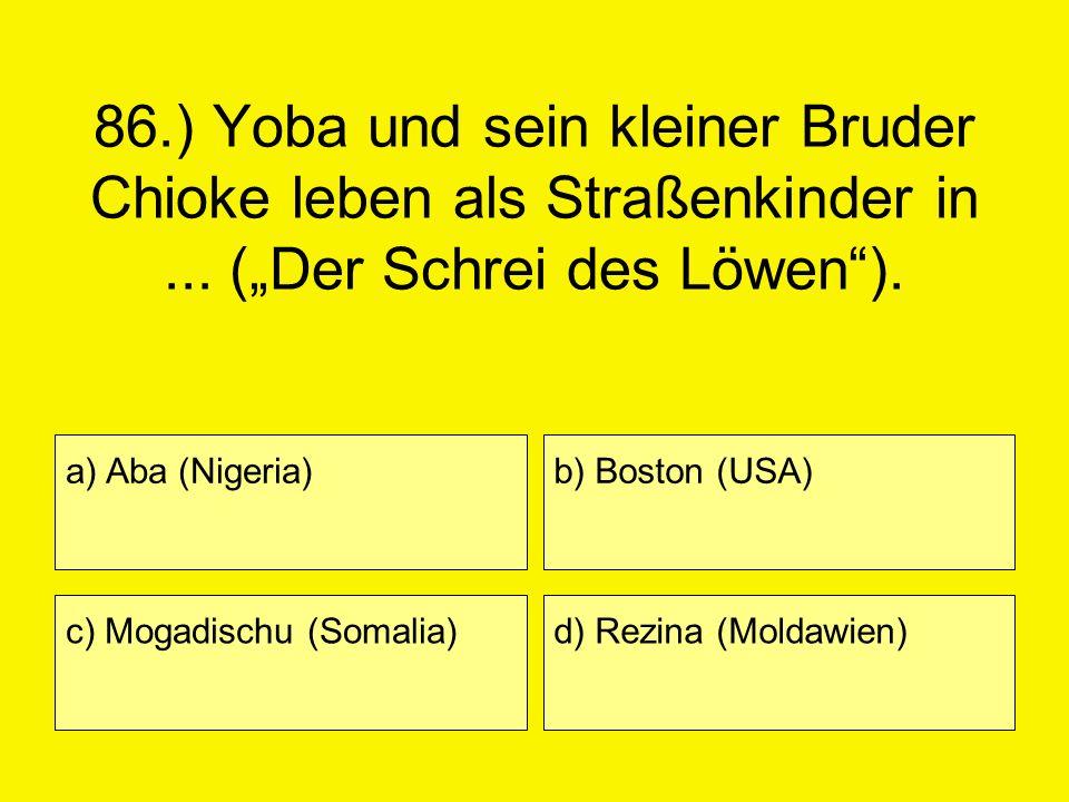 86.) Yoba und sein kleiner Bruder Chioke leben als Straßenkinder in... (Der Schrei des Löwen). a) Aba (Nigeria) c) Mogadischu (Somalia) b) Boston (USA
