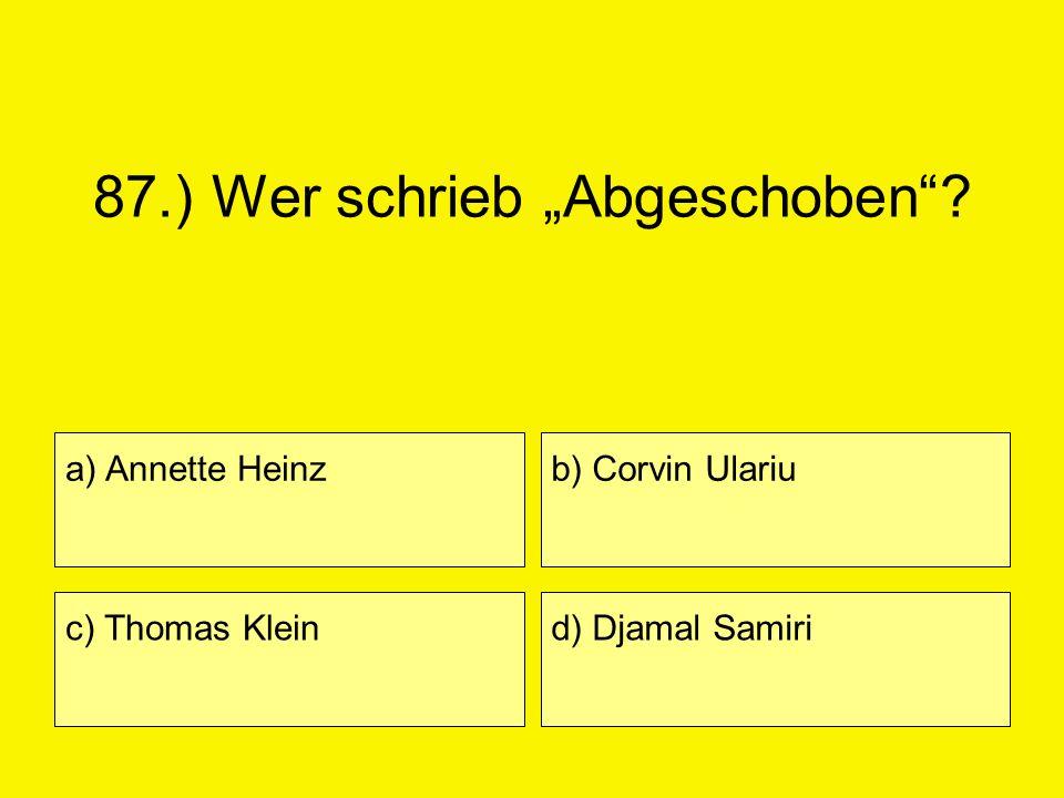 87.) Wer schrieb Abgeschoben? a) Annette Heinz c) Thomas Klein b) Corvin Ulariu d) Djamal Samiri