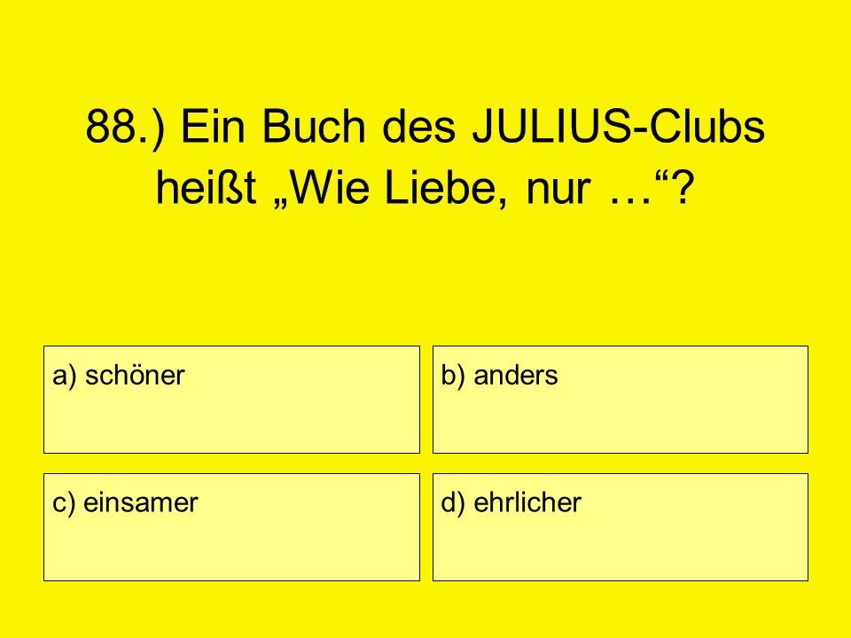 88.) Ein Buch des JULIUS-Clubs heißt Wie Liebe, nur …? a) schöner c) einsamer b) anders d) ehrlicher