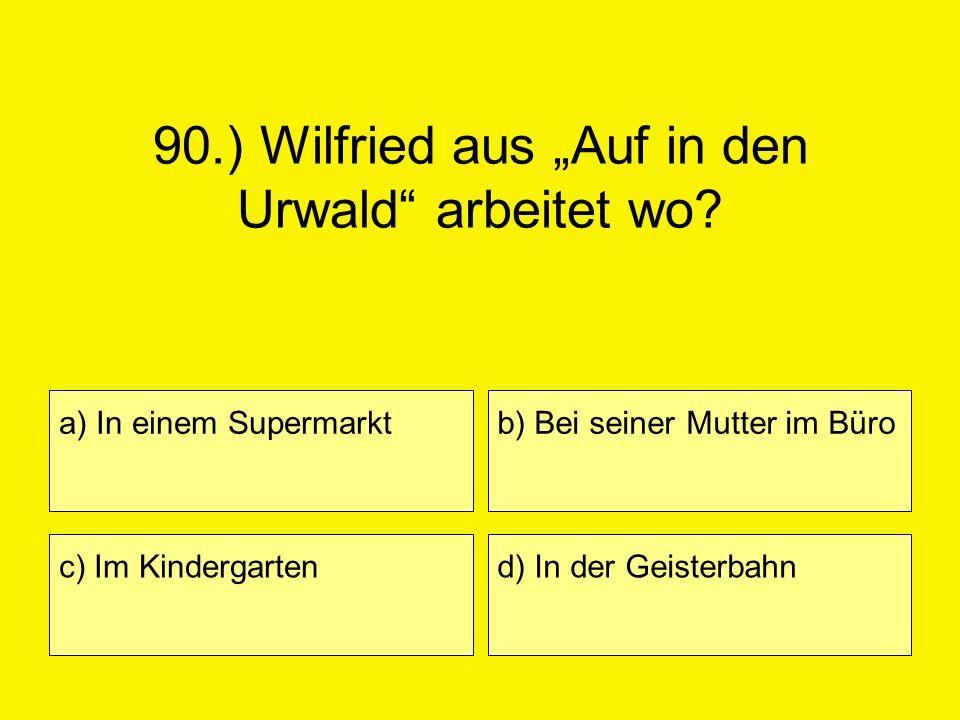 90.) Wilfried aus Auf in den Urwald arbeitet wo? a) In einem Supermarkt c) Im Kindergarten b) Bei seiner Mutter im Büro d) In der Geisterbahn