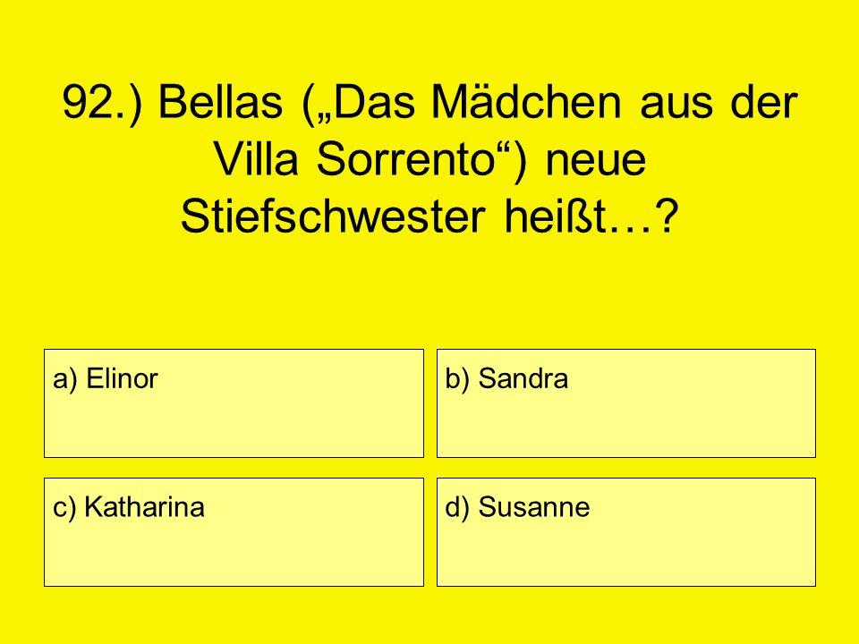 92.) Bellas (Das Mädchen aus der Villa Sorrento) neue Stiefschwester heißt…? a) Elinor c) Katharina b) Sandra d) Susanne
