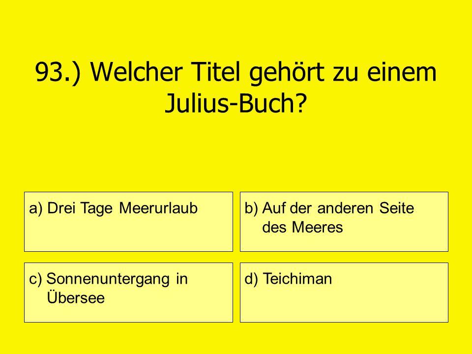 93.) Welcher Titel gehört zu einem Julius-Buch? a) Drei Tage Meerurlaub c) Sonnenuntergang in Übersee b) Auf der anderen Seite des Meeres d) Teichiman