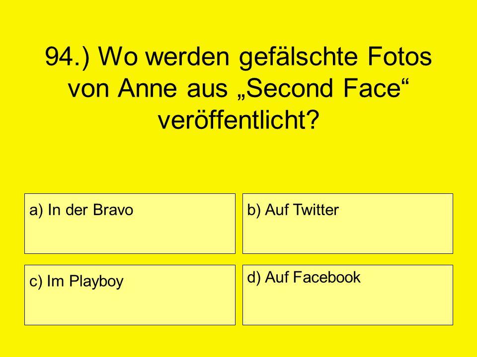 94.) Wo werden gefälschte Fotos von Anne aus Second Face veröffentlicht? a) In der Bravo c) Im Playboy b) Auf Twitter d) Auf Facebook