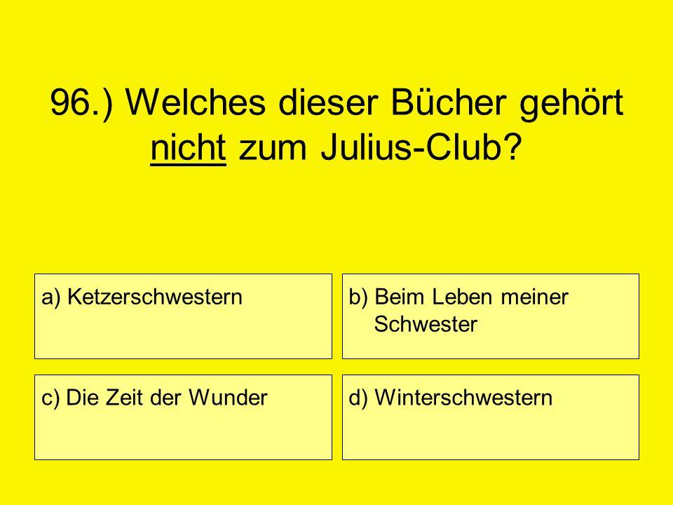 96.) Welches dieser Bücher gehört nicht zum Julius-Club? a) Ketzerschwestern c) Die Zeit der Wunder b) Beim Leben meiner Schwester d) Winterschwestern