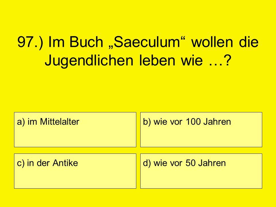 97.) Im Buch Saeculum wollen die Jugendlichen leben wie …? a) im Mittelalter c) in der Antike b) wie vor 100 Jahren d) wie vor 50 Jahren