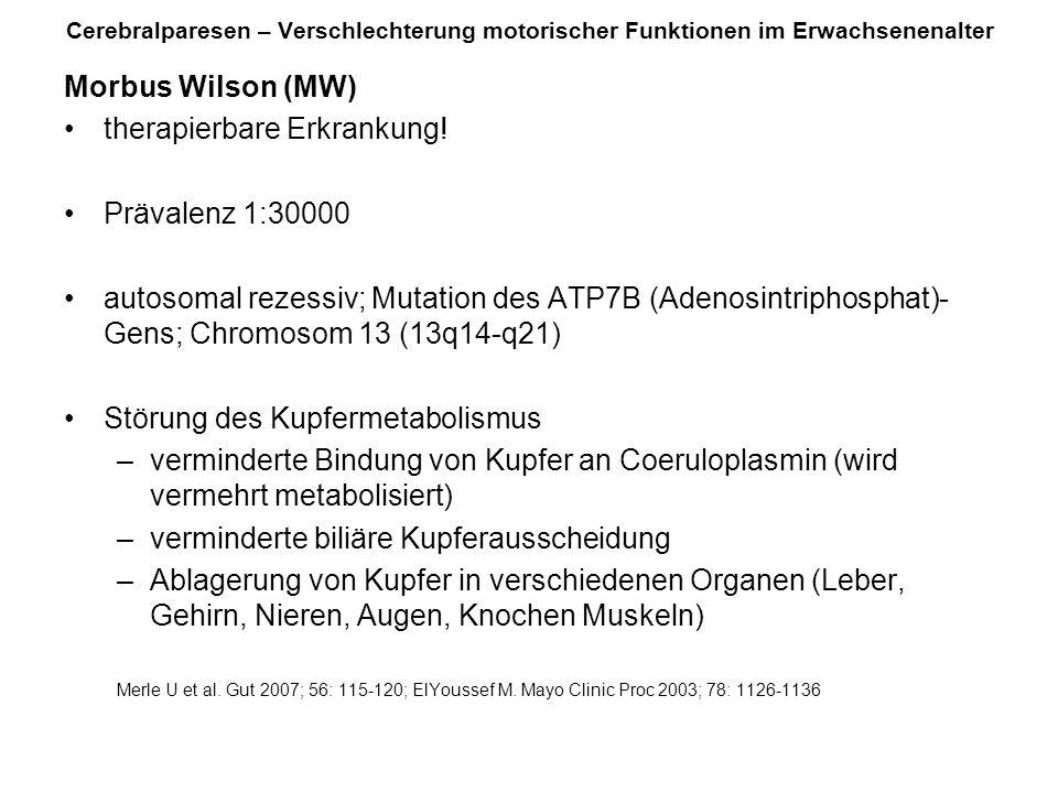 Morbus Wilson (MW) therapierbare Erkrankung! Prävalenz 1:30000 autosomal rezessiv; Mutation des ATP7B (Adenosintriphosphat)- Gens; Chromosom 13 (13q14