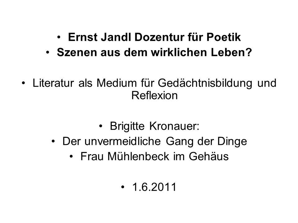 Ernst Jandl Dozentur für Poetik Szenen aus dem wirklichen Leben? Literatur als Medium für Gedächtnisbildung und Reflexion Brigitte Kronauer: Der unver
