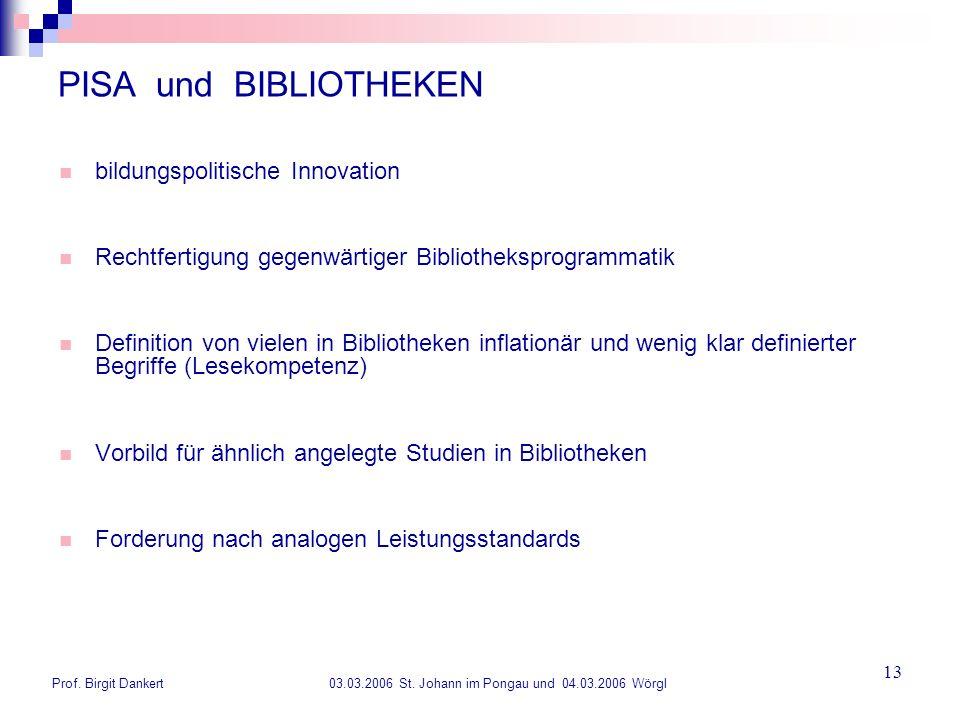 Prof. Birgit Dankert 03.03.2006 St. Johann im Pongau und 04.03.2006 Wörgl 13 PISA und BIBLIOTHEKEN bildungspolitische Innovation Rechtfertigung gegenw