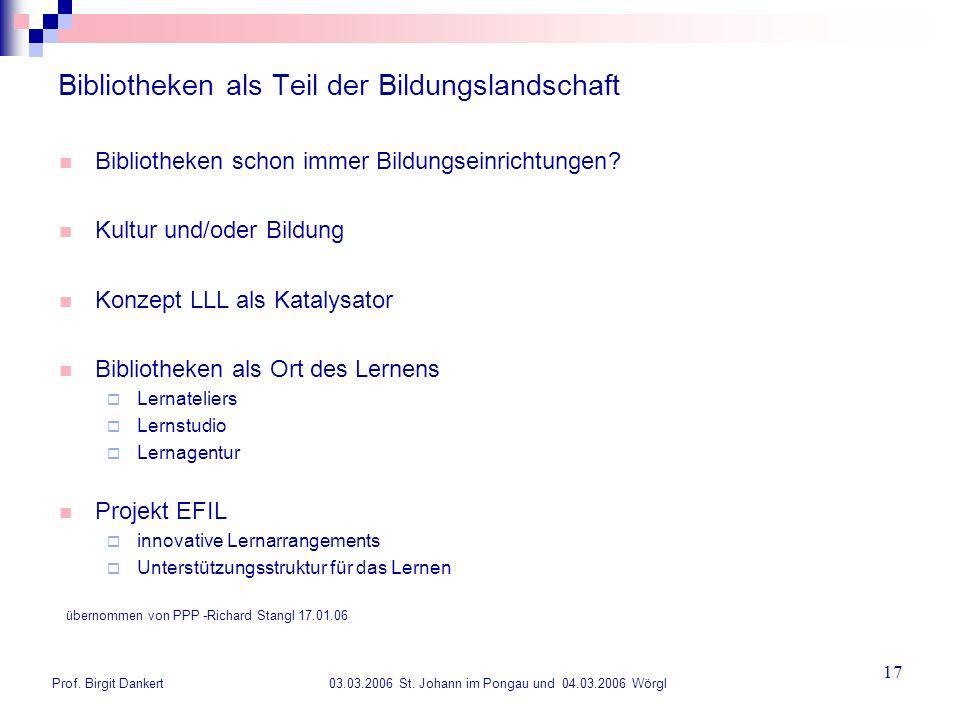 Prof. Birgit Dankert 03.03.2006 St. Johann im Pongau und 04.03.2006 Wörgl 17 Bibliotheken als Teil der Bildungslandschaft Bibliotheken schon immer Bil