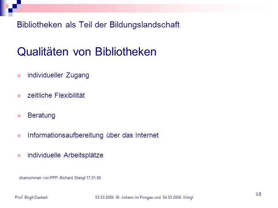 Prof. Birgit Dankert 03.03.2006 St. Johann im Pongau und 04.03.2006 Wörgl 18 Bibliotheken als Teil der Bildungslandschaft Qualitäten von Bibliotheken