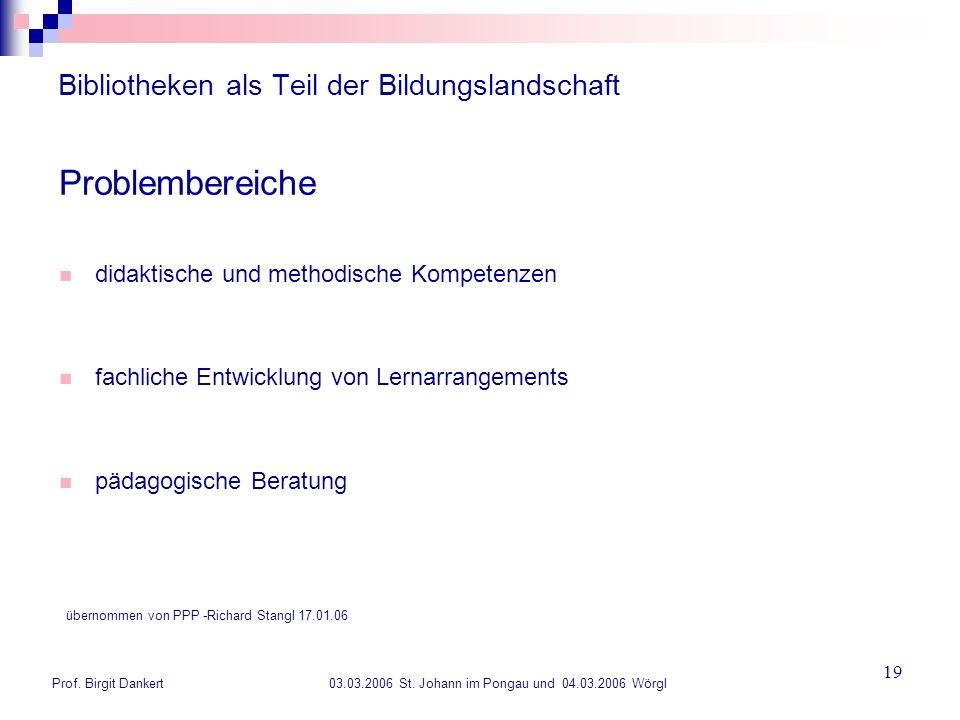 Prof. Birgit Dankert 03.03.2006 St. Johann im Pongau und 04.03.2006 Wörgl 19 Bibliotheken als Teil der Bildungslandschaft Problembereiche didaktische
