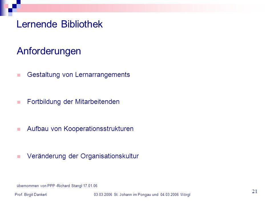 Prof. Birgit Dankert 03.03.2006 St. Johann im Pongau und 04.03.2006 Wörgl 21 Lernende Bibliothek Anforderungen Gestaltung von Lernarrangements Fortbil
