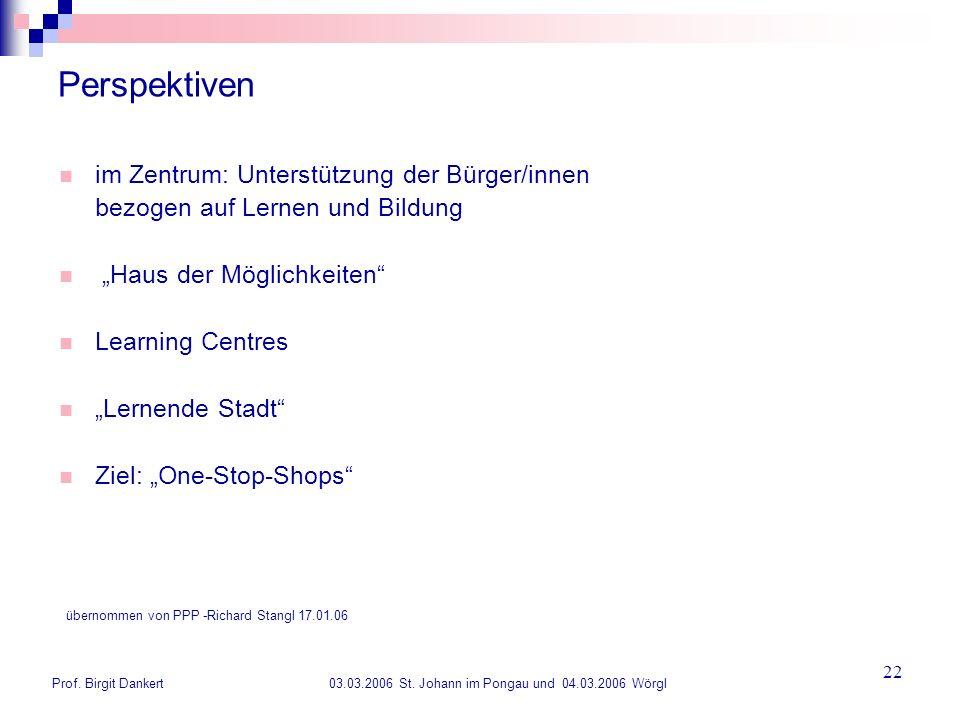 Prof. Birgit Dankert 03.03.2006 St. Johann im Pongau und 04.03.2006 Wörgl 22 Perspektiven im Zentrum: Unterstützung der Bürger/innen bezogen auf Lerne