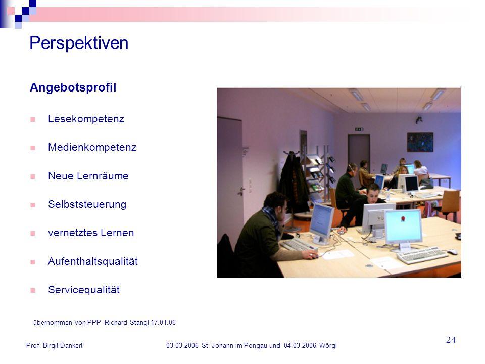 Prof. Birgit Dankert 03.03.2006 St. Johann im Pongau und 04.03.2006 Wörgl 24 Perspektiven Angebotsprofil Lesekompetenz Medienkompetenz Neue Lernräume