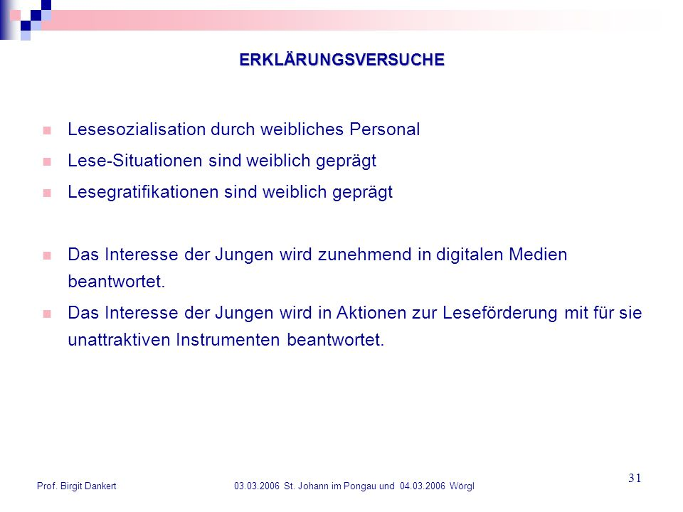 Prof. Birgit Dankert 03.03.2006 St. Johann im Pongau und 04.03.2006 Wörgl 31 ERKLÄRUNGSVERSUCHE Lesesozialisation durch weibliches Personal Lese-Situa