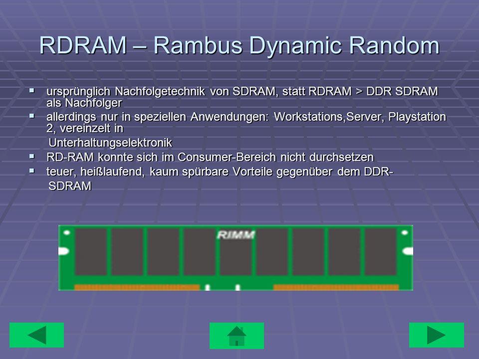 RDRAM – Rambus Dynamic Random ursprünglich Nachfolgetechnik von SDRAM, statt RDRAM > DDR SDRAM als Nachfolger ursprünglich Nachfolgetechnik von SDRAM,