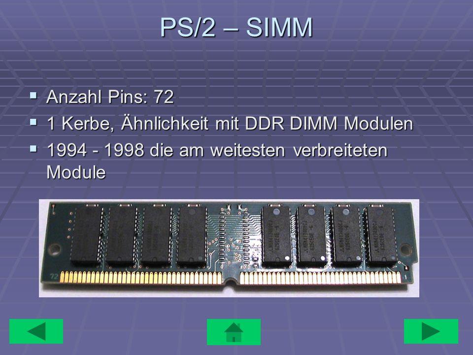 PS/2 – SIMM Anzahl Pins: 72 Anzahl Pins: 72 1 Kerbe, Ähnlichkeit mit DDR DIMM Modulen 1 Kerbe, Ähnlichkeit mit DDR DIMM Modulen 1994 - 1998 die am wei