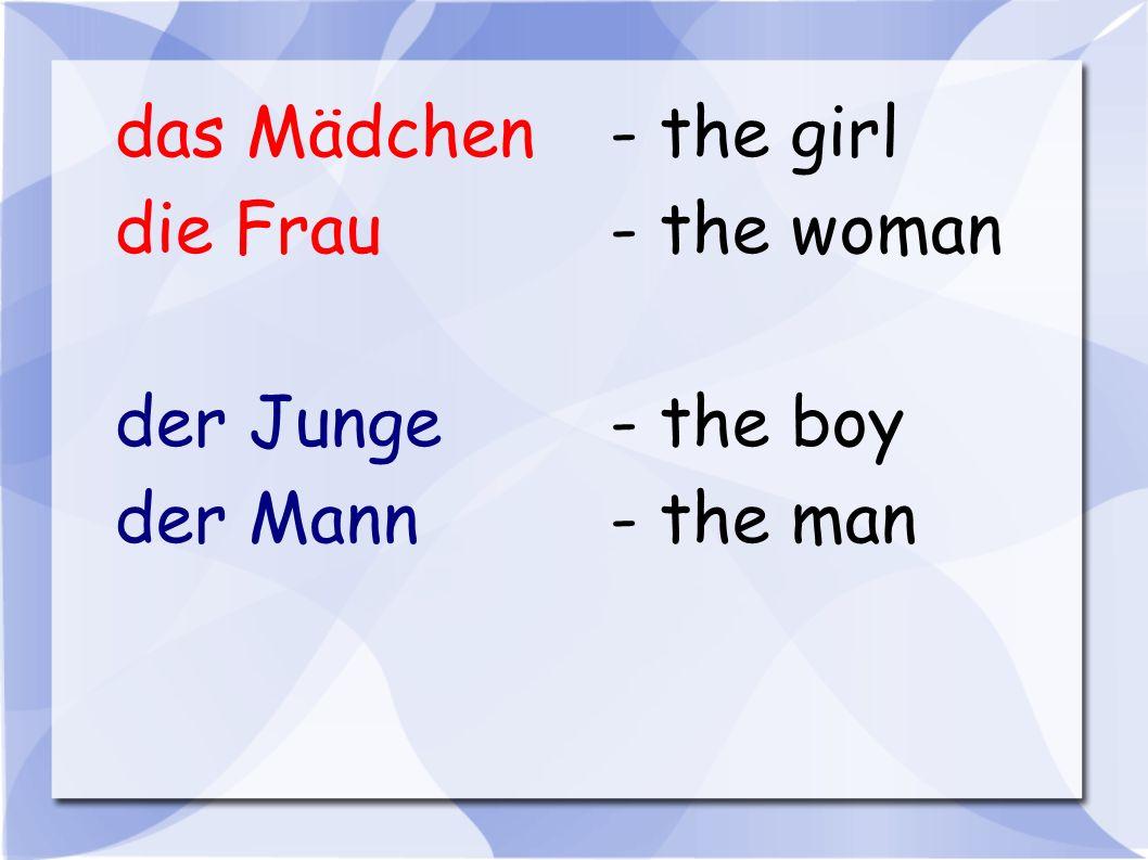 das Mädchen- the girl die Frau- the woman der Junge- the boy der Mann- the man