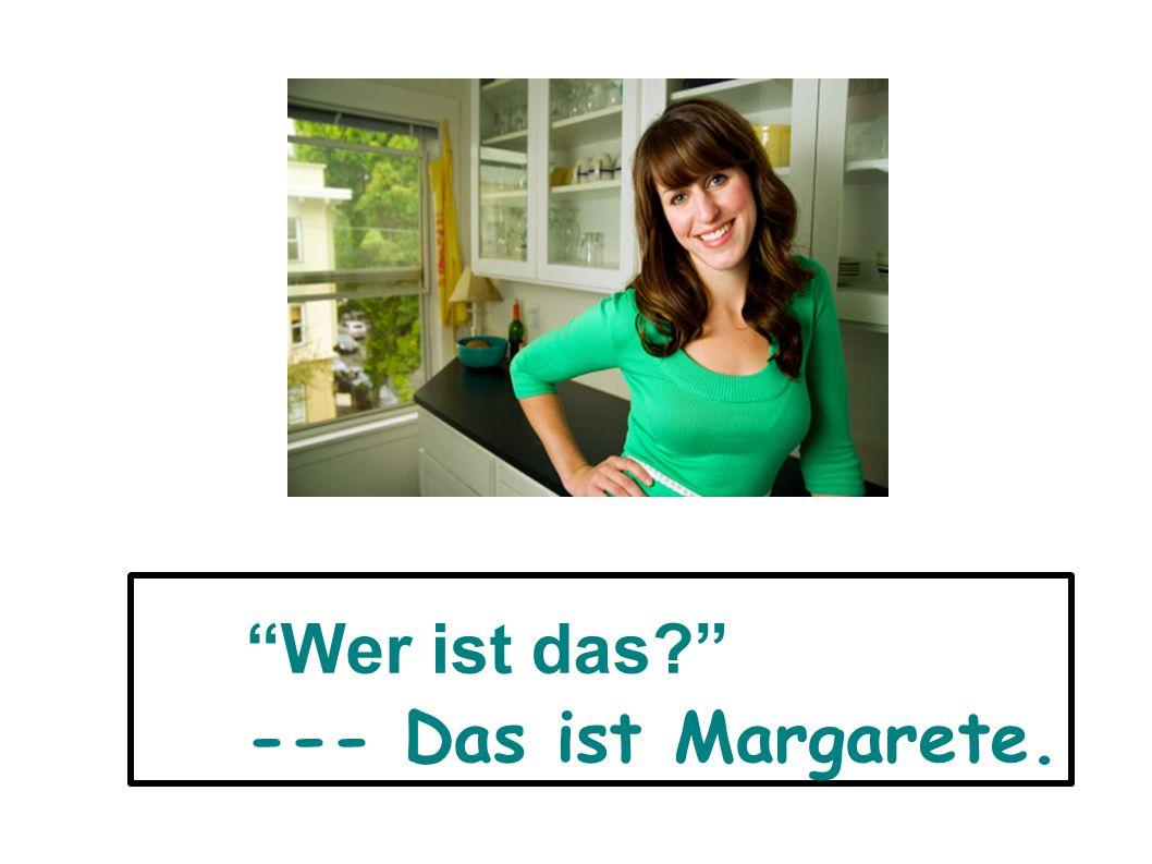 Wer ist das? --- Das ist Margarete.