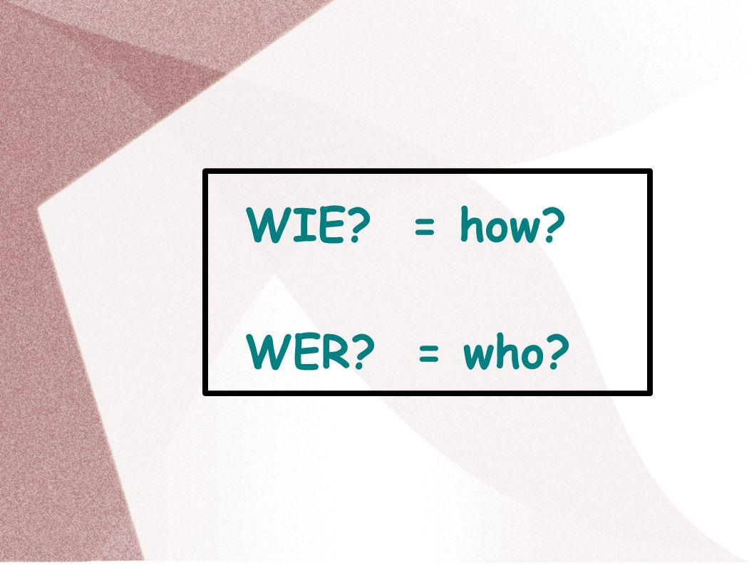 WIE? = how? WER? = who?