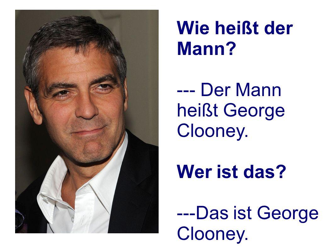 Wie heißt der Mann? --- Der Mann heißt George Clooney. Wer ist das? ---Das ist George Clooney.