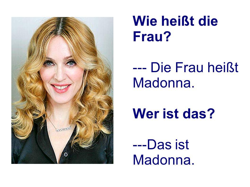 Wie heißt die Frau? --- Die Frau heißt Madonna. Wer ist das? ---Das ist Madonna.