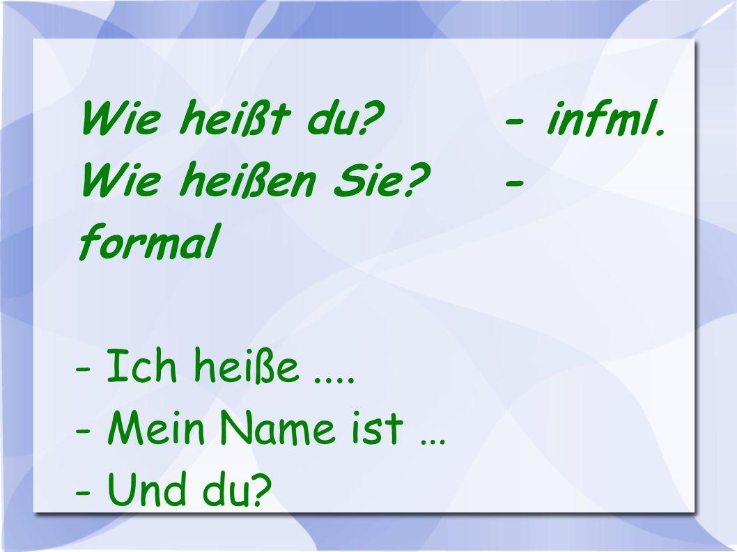 Wie heißt du?- infml. Wie heißen Sie?- formal - Ich heiße.... - Mein Name ist … - Und du?