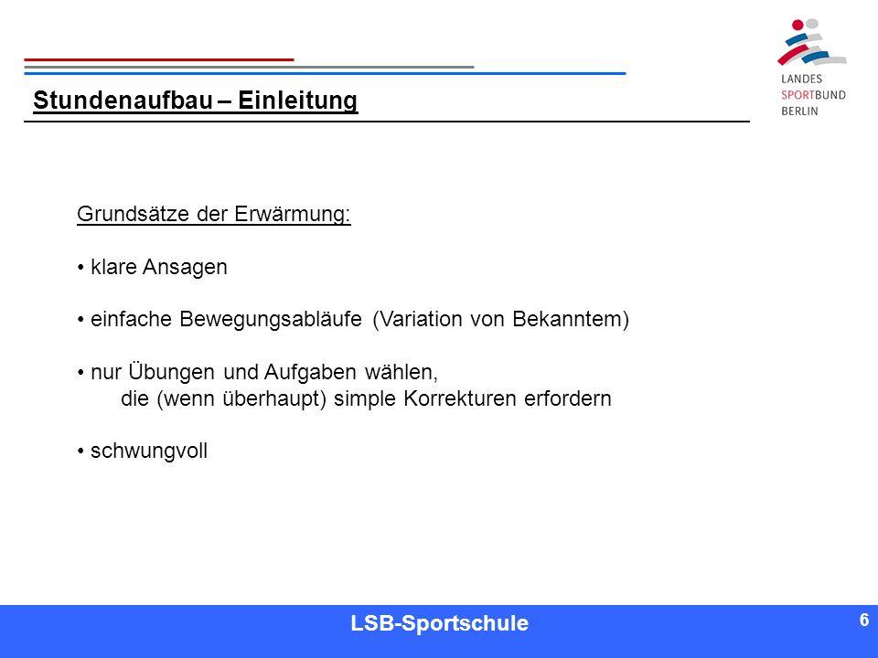 6 6 Referent LSB-Sportschule 6 Stundenaufbau – Einleitung Grundsätze der Erwärmung: klare Ansagen einfache Bewegungsabläufe (Variation von Bekanntem)