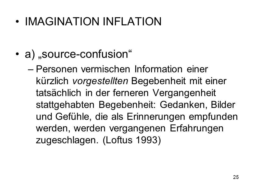 IMAGINATION INFLATION a) source-confusion –Personen vermischen Information einer kürzlich vorgestellten Begebenheit mit einer tatsächlich in der ferne