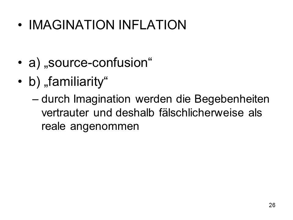 IMAGINATION INFLATION a) source-confusion b) familiarity –durch Imagination werden die Begebenheiten vertrauter und deshalb fälschlicherweise als real