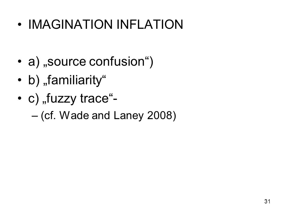 IMAGINATION INFLATION a) source confusion) b) familiarity c) fuzzy trace- –(cf. Wade and Laney 2008) 31