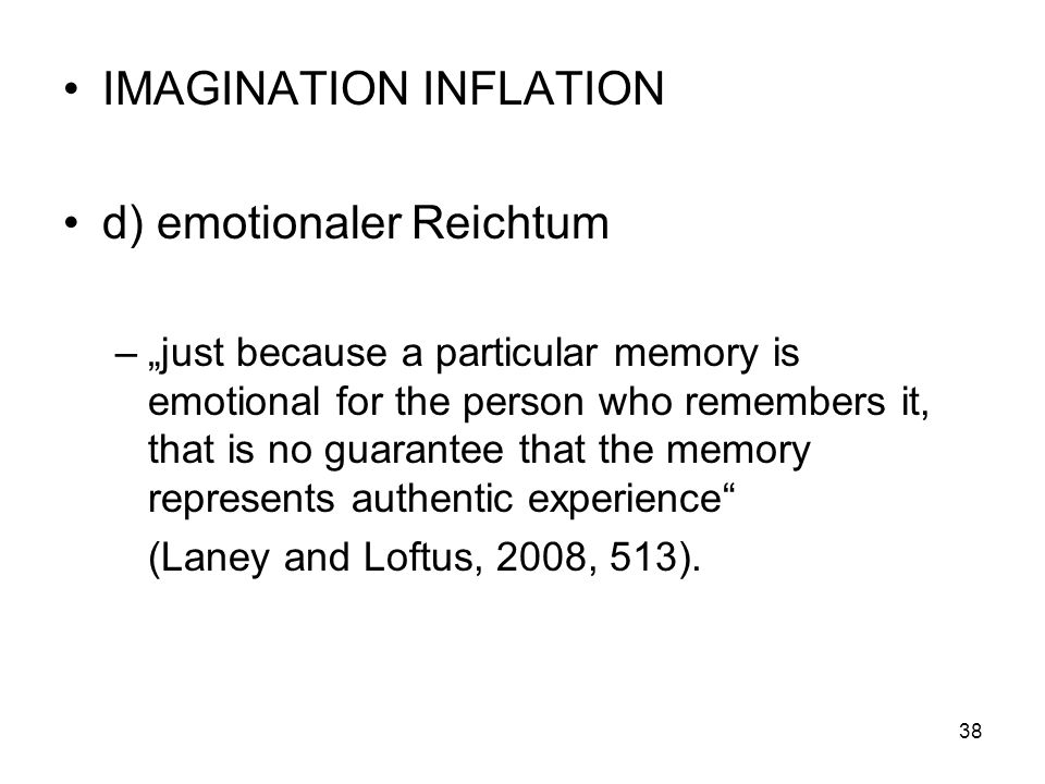IMAGINATION INFLATION d) emotionaler Reichtum –just because a particular memory is emotional for the person who remembers it, that is no guarantee tha
